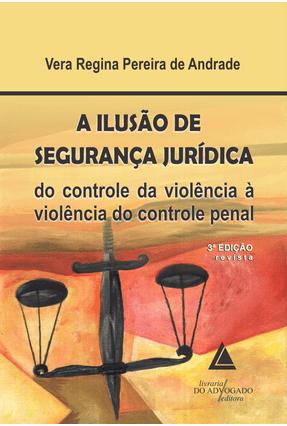 A Ilusão de Segurança Jurídica - 3ª Edição 2015 - Andrade,Vera Regina Pereira de   Nisrs.org