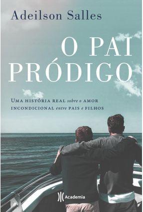 Pai Pródigo - Uma História Real Sobre O Amor Incondicional Entre Pais E Filhos - Salles,Adeilson pdf epub