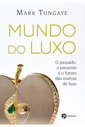 Mundo do Luxo - o Passado, o Presente e o Futuro Das Marca de Luxo - Tungate,Mark   Tagrny.org