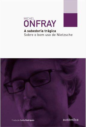 A Sabedoria Trágica - Sobre o Bom Uso de Nietzsche - Onfray,Michel   Hoshan.org