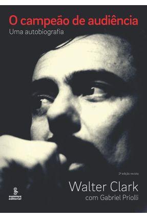 O Campeão de Audiência - Uma Autobiografia - 2ª Ed. 2015 - Clark,Walter Priolli,Gabriel pdf epub