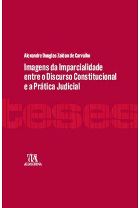 Imagens da Imparcialidade Entre O Discurso Constitucional e A Prática Judicial - Col.Teses - Carvalho,Alexandre Douglas Zaidan de | Hoshan.org