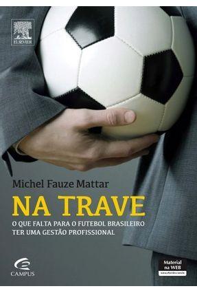 Na Trave - o Que Falta Para o Futebol Brasileiro Ter Uma Gestão Profissional - Mattar,Michel Fauze | Hoshan.org