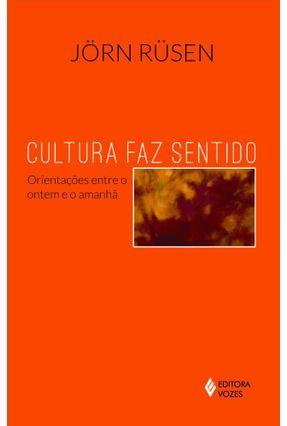 Cultura Faz Sentido - Orientações Entre o Ontem e o Amanhã - Rusen,Jorn   Nisrs.org