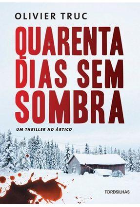 Quarenta Dias Sem Sombra - Um Thriller No Ártico - Truc,Olivier | Hoshan.org