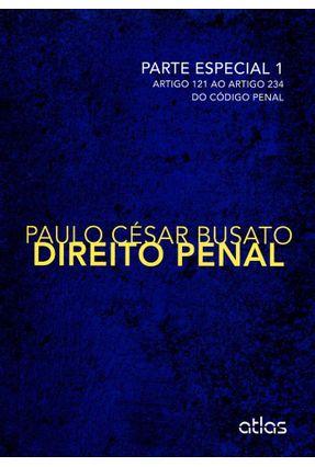 Direito Penal - Parte Especial 1 - Artigo 121 ao Artigo 234 do Código Penal - Busato,Paulo César | Tagrny.org