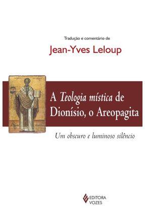 A Teologia Mística de Dionísio, o Areopagita - Um Abscuro e Luminoso Silêncio - Leloup,Jean-Yves pdf epub