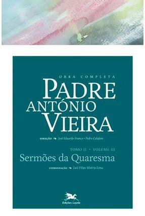 Obra Completa Padre António Vieira - Sermões da Quaresma - Tomo II - Vol. III - Calafate,Pedro Franco,José Eduardo   Hoshan.org