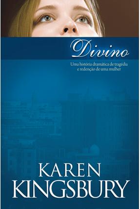 Divino - Uma História Dramática de Tragédia e Redenção de Uma Mulher - Kingsbury,Karen | Tagrny.org