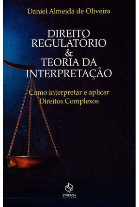 Direito Regulatório & Teoria da Interpretação - Como Interpretar e Aplicar Direitos Complexos - Oliveira ,Daniel Almeida De   Tagrny.org