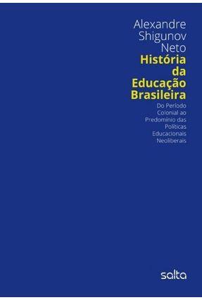 História da Educação Brasileira - do Período Colonial ao Predomínio Das Políticas - Neto,Alexandre Shigunov   Tagrny.org