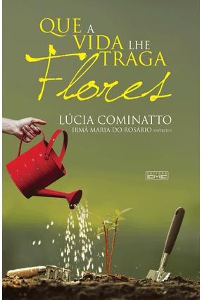 Que A Vida Lhe Traga Flores - Cominatto,Lúcia | Tagrny.org