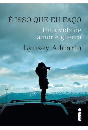 É Isso Que Eu Faço - Uma Vida de Amor e Guerra - Addario ,Lynsey | Tagrny.org