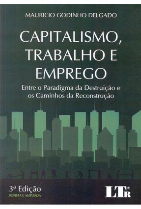 Capitalismo , Trabalho e Emprego - Entre o Paradigma da Destruição e Os Caminhos da Reconstrução - 3ª Ed. 2017 - Delgado,Mauricio Godinho   Tagrny.org