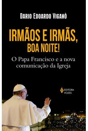 Irmãos e Irmãs, Boa Noite! - o Papa Francisco e A Nova Comunicação da Igreja - Viganò,Dario Edoardo | Tagrny.org