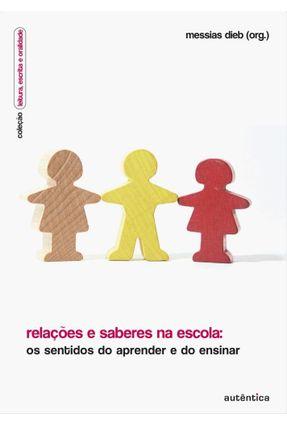 Relações E Saberes Na Escola - Os Sentidos Do Aprender E Do Ensinar - Dieb,Messias | Tagrny.org