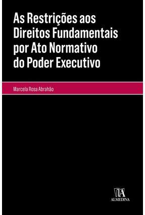 As Restrições Aos Direitos Fundamentais Por Ato Normativo do Poder Executivo - Col.Monografias - Abrahão,Marcela Rosa pdf epub