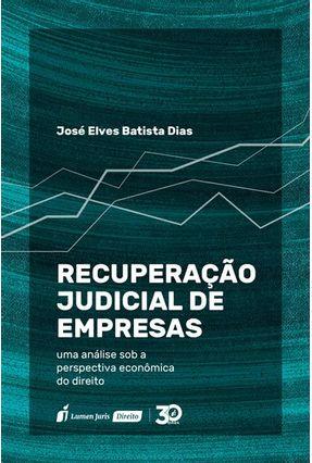 Recuperação Judicial De Empresas - Uma Análise Sob A Perspectiva Econômica Do Direito - Dias,José Elves Batista pdf epub