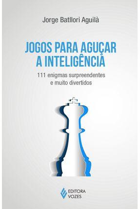 Jogos Para Aguçar A Inteligência - 111 Enigmas Surpreendentes e Muito Divertidos - Aguila,Jorge Batllori   Tagrny.org