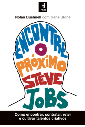 Encontre o Próximo Steve Jobs - Como Encontrar, Contratar, Reter e Cultivar Talentos Criativos - Bushnell,Nolan Stone,Gene | Nisrs.org