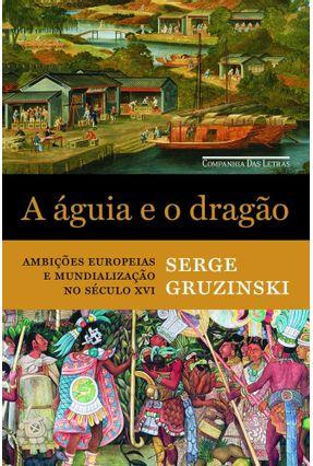 A Águia e o Dragão -  Ambições Europeias e Mundialização No Século XVI - Gruzinski,Serge | Tagrny.org