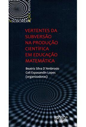 Vertentes Da Subversão Na Produção Científica Em Educação Matemática - Beatriz Silva D´Ambrosio pdf epub