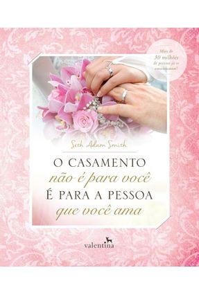 O Casamento Não É Para Você - É Para A Pessoa Que Você Ama - Smith,Seth Adam | Tagrny.org