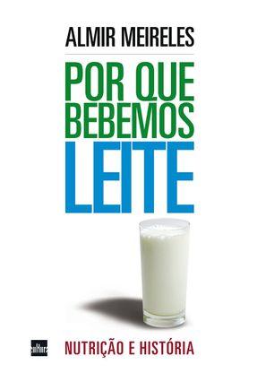 Por Que Bebemos Leite - Nutrição e História - Meireles,Almir   Tagrny.org