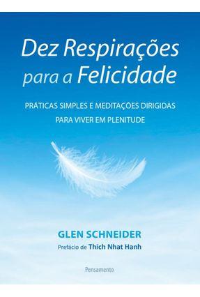 Dez Respirações Para A Felicidade - Práticas Simples e Meditações Dirigidas Para Viver Em Plenitude - Schneider,Glen | Hoshan.org