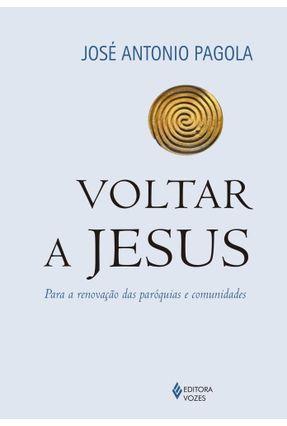 Voltar A Jesus - Para A Renovação Das Paróquias e Comunidades - Pagola,José Antonio   Hoshan.org