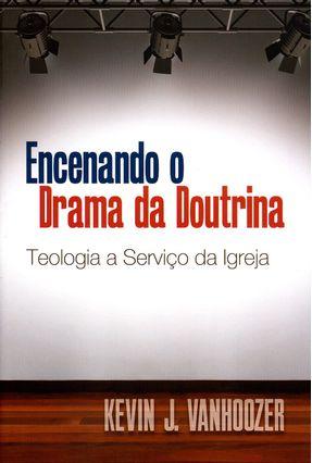 Encenando o Drama da Doutrina - Teologia A Serviço da Igreja - Vanhoozer,Kevin J.   Hoshan.org