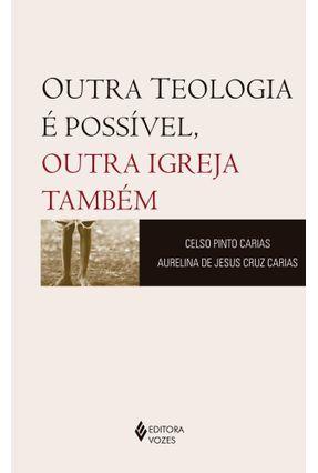 Outra Teologia É Possível, Outra Igreja Também - Carias,Celso Pinto Cruz Carias,Aurelina De Jesus   Hoshan.org