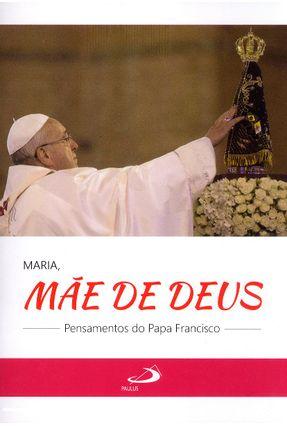 Maria, Mãe de Deus - Pensamentos do Papa Francisco - Col. Alegria e Fé - Francisco,Papa | Tagrny.org