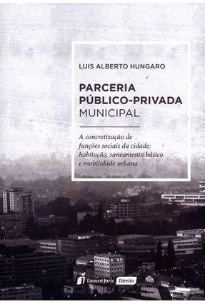 Parceria Público - Privada Municipal - A Concretização de Funções Sociais da Cidade... - Húngaro,Luís Alberto pdf epub