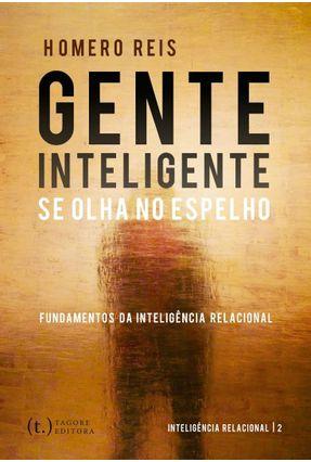 Gente Inteligente Se Olha No Espelho - Fundamentos da Inteligência Relacional - Reis,Homero   Hoshan.org