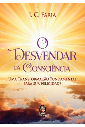 O Desvendar da Consciência - Uma Transformação Fundamental Para Sua Felicidade - Faria,J. C. | Hoshan.org