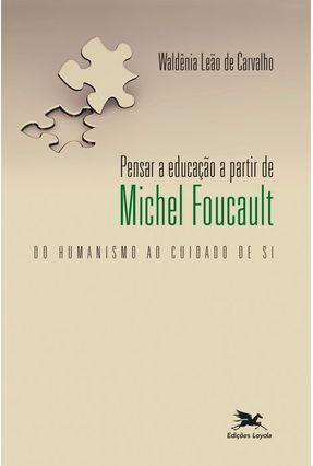 Pensar A Educação A Partir De Michel Foucault - Do Humanismo Ao Cuidado De Si - Carvalho,Waldênia Leão De   Tagrny.org