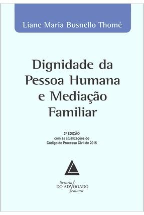 Dignidade da Pessoa Humana e Mediação Familiar - 2ª Ed. 2018 - Thomé,Liane Maria Busnello   Tagrny.org