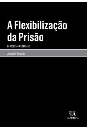 A Flexibilização Da Prisão - da Reclusão À Liberdade - Joaquim António Lourenço Boavida pdf epub