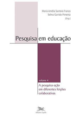 Pesquisa Em Educação - A Pesquisa-ação Em Diferentes Feições Colaborativas - Volume 4 - Selma Garrido Pimenta | Hoshan.org