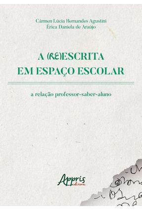 A (Re)Escrita Em Espaço Escolar - A Relação Professor-Saber-Aluno - Araújo,Érica Daniela de Agustini,Cármen Lúcia Hernandes | Tagrny.org