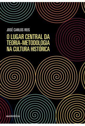 O Lugar Central Da Teoria-metodologia Na Cultura Histórica - Reis,José Carlos pdf epub