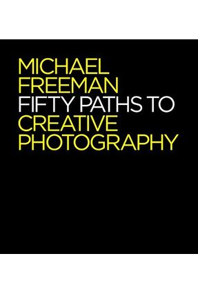 Fifty Paths To Creative Photography - Freeman,Michael   Hoshan.org