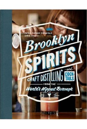 Brooklyn Spirits - Craft Distilling And Cocktails From The World's Hippest Borough - Fornatale,Pete Wertz,Chris pdf epub