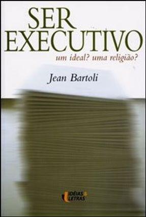 Ser Executivo - Um Ideal ? Uma Religião ? - Bartoli,Jean | Hoshan.org