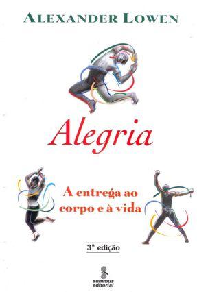 Alegria: A Entrega ao Corpo e a Vida - Lowen,Alexander   Hoshan.org