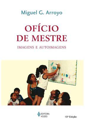 Ofício de Mestre - Imagens e Auto-imagens - 6ª Edição 2002 - Arroyo,Miguel G. | Tagrny.org