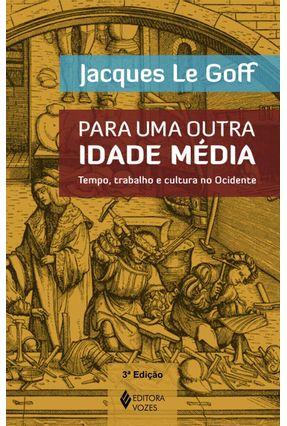 Para Uma Outra Idade Média - Tempo, Trabalho e Cultura No Ocidente - Le Goff,Jacques | Tagrny.org