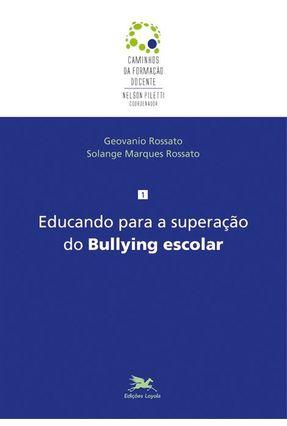Educando Para A Superaçaão do Bullying Escolar - Série Caminhos da Formação Docente - Rossato, Geovanio   Tagrny.org