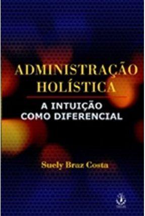 Administração Holística - A Intuição Como Diferencial - Costa,Suely Braz   Nisrs.org